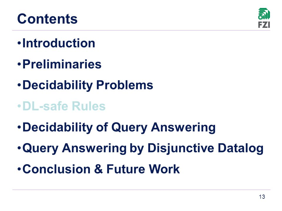 13 Contents Introduction Preliminaries Decidability Problems DL-safe Rules Decidability of Query Answering Query Answering by Disjunctive Datalog Conclusion & Future Work