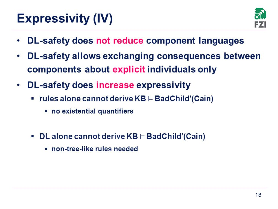 18 Expressivity (IV) DL-safety does not reduce component languages DL-safety allows exchanging consequences between components about explicit individuals only DL-safety does increase expressivity  rules alone cannot derive KB ² BadChild'(Cain)  no existential quantifiers  DL alone cannot derive KB ² BadChild'(Cain)  non-tree-like rules needed