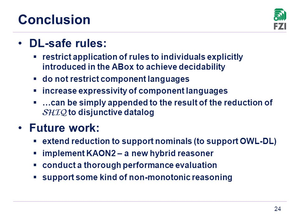 24 Conclusion DL-safe rules:  restrict application of rules to individuals explicitly introduced in the ABox to achieve decidability  do not restrict component languages  increase expressivity of component languages  …can be simply appended to the result of the reduction of SHIQ to disjunctive datalog Future work:  extend reduction to support nominals (to support OWL-DL)  implement KAON2 – a new hybrid reasoner  conduct a thorough performance evaluation  support some kind of non-monotonic reasoning