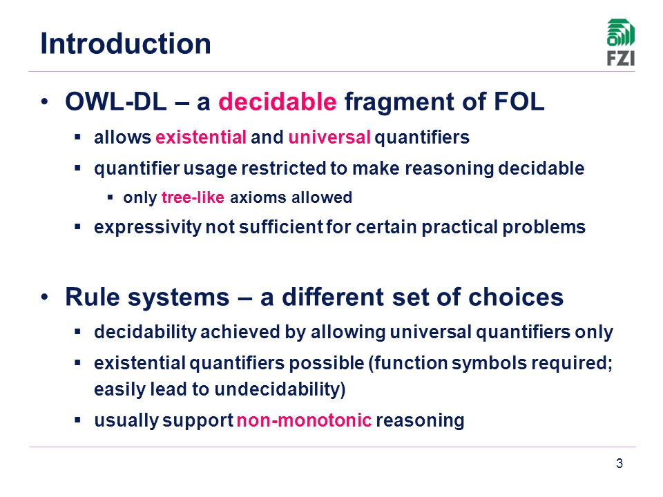 3 Introduction OWL-DL – a decidable fragment of FOL  allows existential and universal quantifiers  quantifier usage restricted to make reasoning decidable  only tree-like axioms allowed  expressivity not sufficient for certain practical problems Rule systems – a different set of choices  decidability achieved by allowing universal quantifiers only  existential quantifiers possible (function symbols required; easily lead to undecidability)  usually support non-monotonic reasoning
