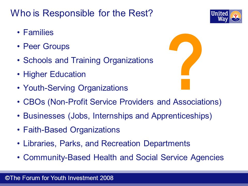 Who is Responsible for the Rest? Families Peer Groups Schools and Training Organizations Higher Education Youth-Serving Organizations CBOs (Non-Profit