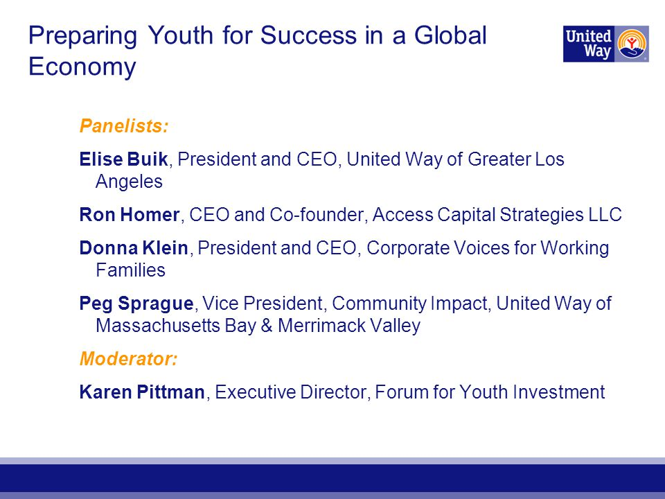 Preparing Youth for Success in a Global Economy Panelists: Elise Buik, President and CEO, United Way of Greater Los Angeles Ron Homer, CEO and Co-founder, Access Capital Strategies LLC Donna Klein, President and CEO, Corporate Voices for Working Families Peg Sprague, Vice President, Community Impact, United Way of Massachusetts Bay & Merrimack Valley Moderator: Karen Pittman, Executive Director, Forum for Youth Investment