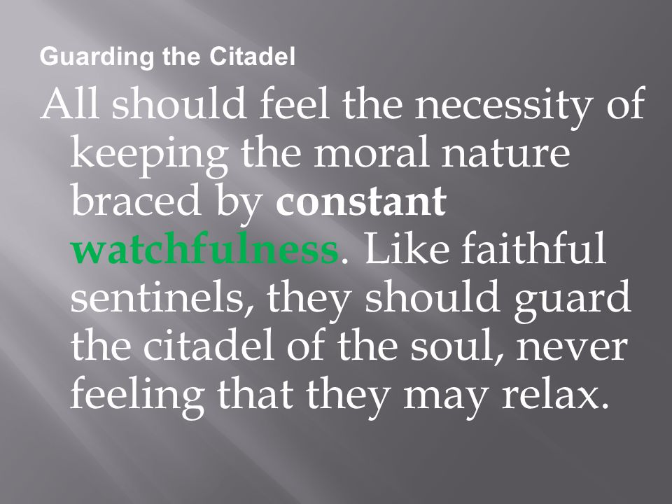 Guarding the Citadel All should feel the necessity of keeping the moral nature braced by constant watchfulness.