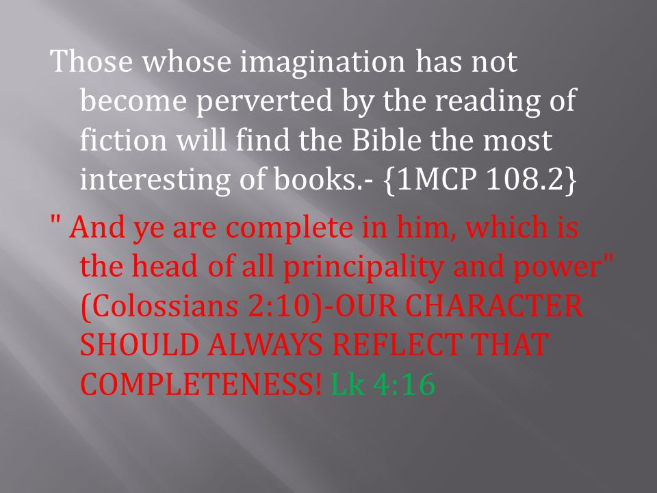 Those whose imagination has not become perverted by the reading of fiction will find the Bible the most interesting of books.- {1MCP 108.2} And ye are complete in him, which is the head of all principality and power (Colossians 2:10)-OUR CHARACTER SHOULD ALWAYS REFLECT THAT COMPLETENESS.