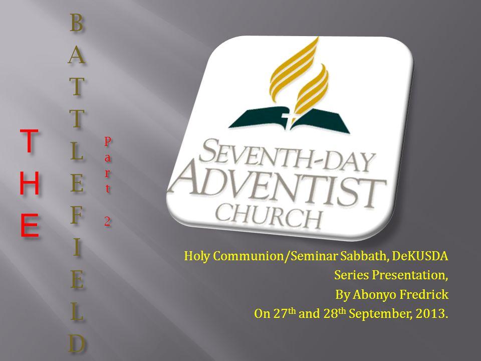Holy Communion/Seminar Sabbath, DeKUSDA Series Presentation, By Abonyo Fredrick On 27 th and 28 th September, 2013.