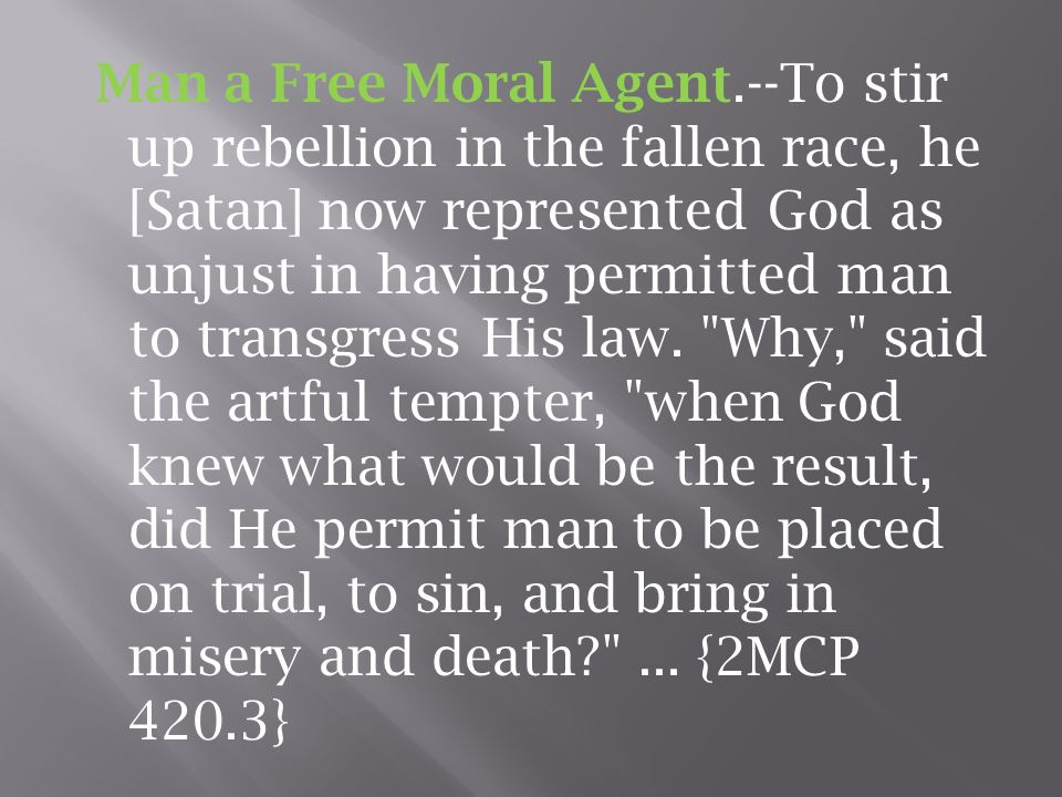 Man a Free Moral Agent.--To stir up rebellion in the fallen race, he [Satan] now represented God as unjust in having permitted man to transgress His law.