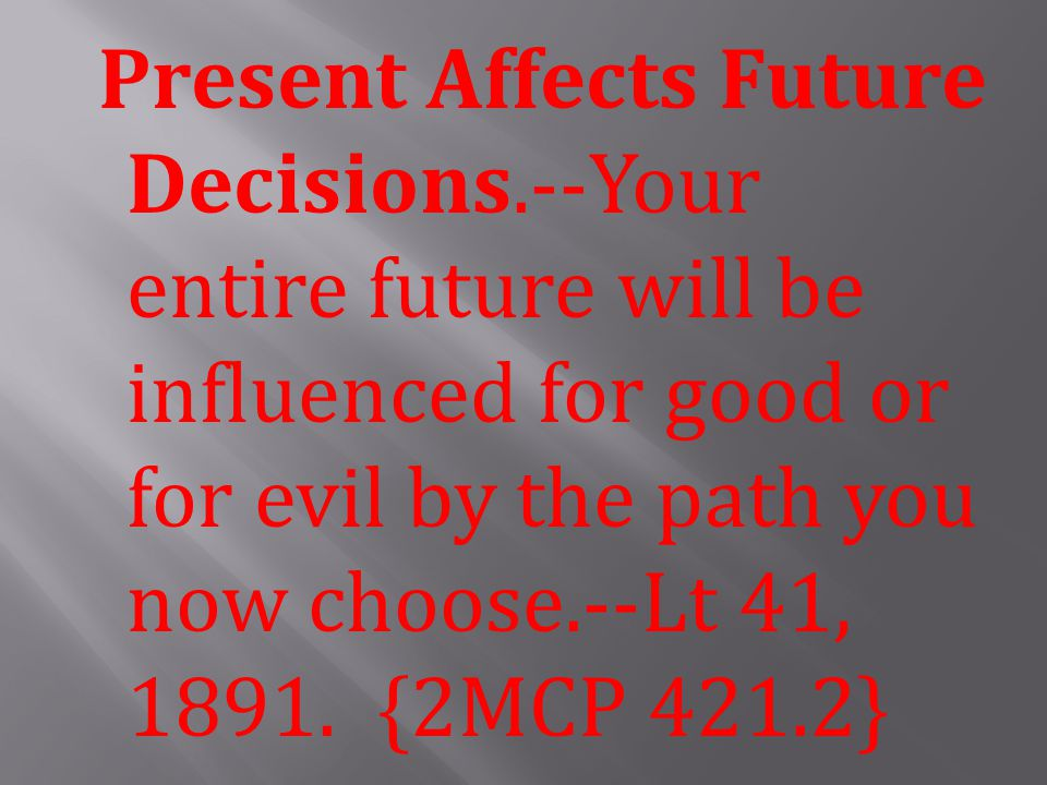 Present Affects Future Decisions.--Your entire future will be influenced for good or for evil by the path you now choose.--Lt 41, 1891.