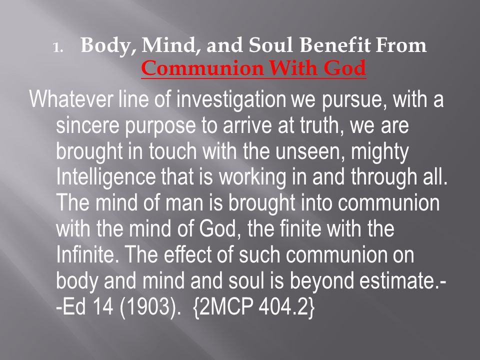 1. Body, Mind, and Soul Benefit From Communion With God Whatever line of investigation we pursue, with a sincere purpose to arrive at truth, we are br