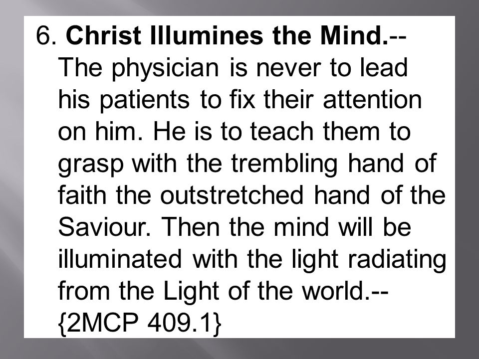 6. Christ Illumines the Mind.-- The physician is never to lead his patients to fix their attention on him. He is to teach them to grasp with the tremb