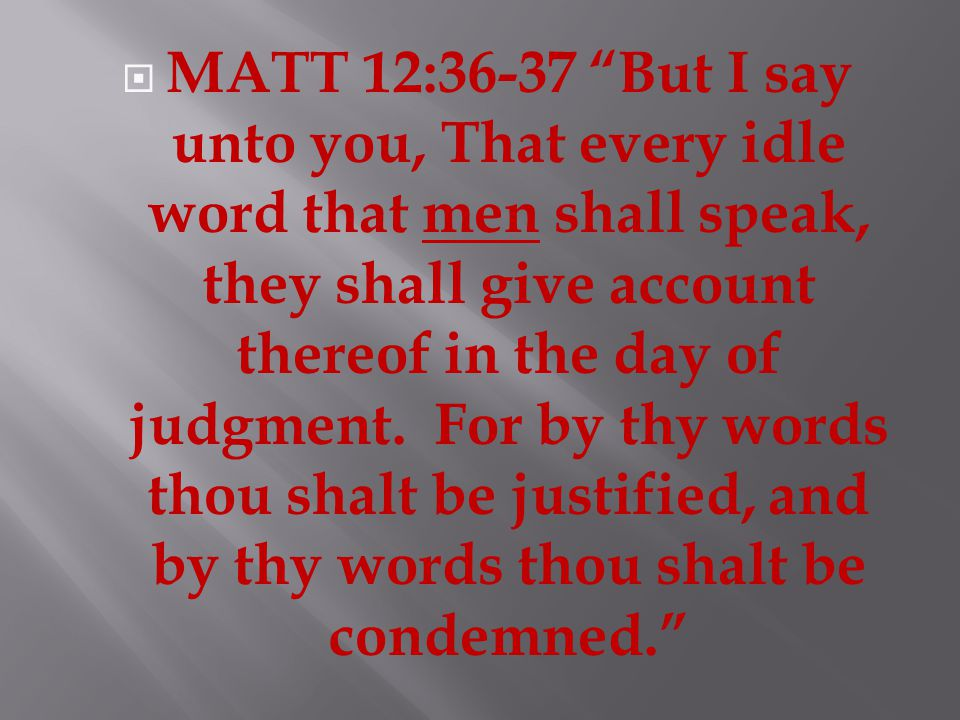  MATT 12:36-37 But I say unto you, That every idle word that men shall speak, they shall give account thereof in the day of judgment.