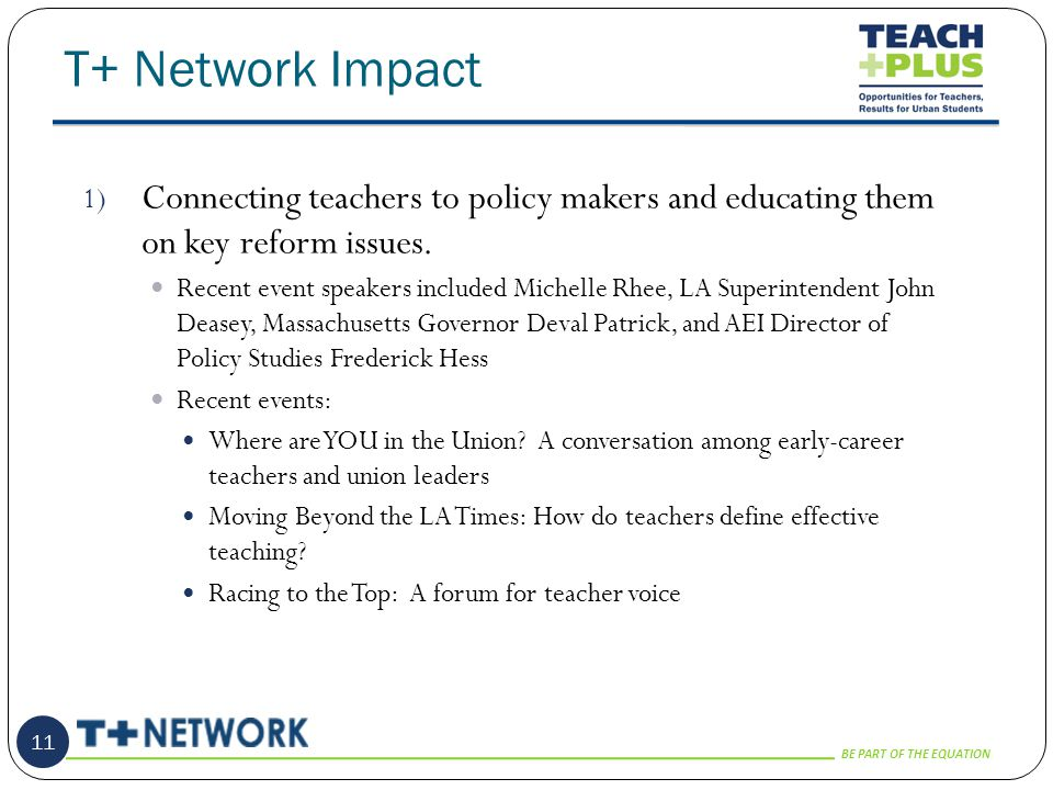 BE PART OF THE EQUATION T+ Network Impact 11 1) Connecting teachers to policy makers and educating them on key reform issues.
