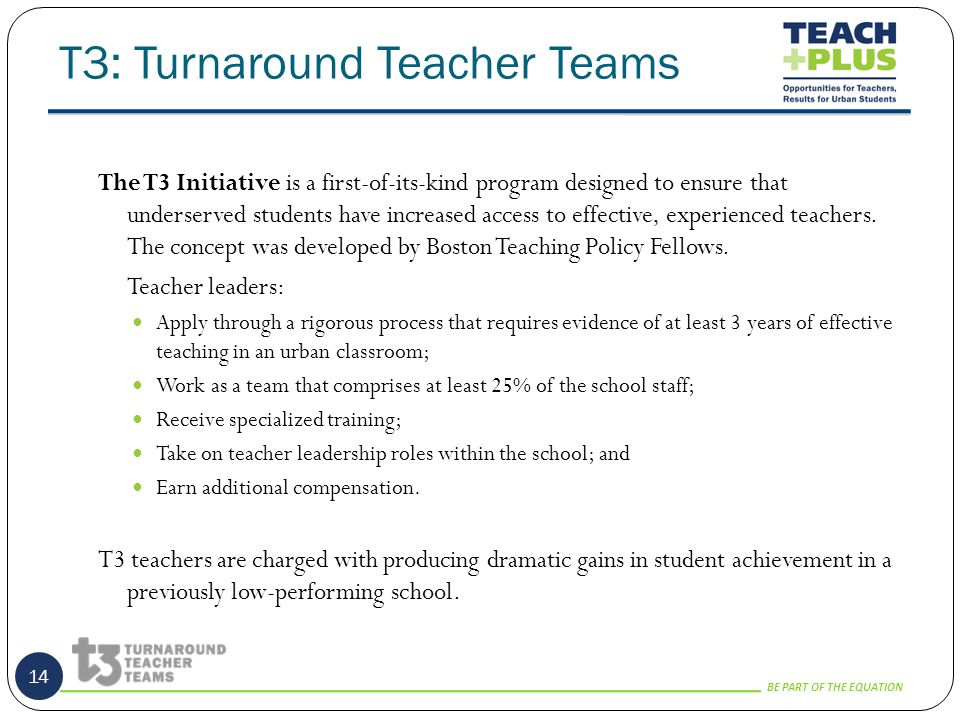 BE PART OF THE EQUATION T3: Turnaround Teacher Teams 14 The T3 Initiative is a first-of-its-kind program designed to ensure that underserved students have increased access to effective, experienced teachers.