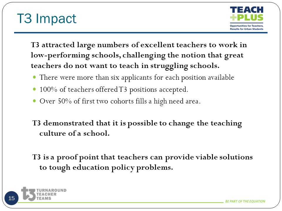 BE PART OF THE EQUATION T3 Impact 15 T3 attracted large numbers of excellent teachers to work in low-performing schools, challenging the notion that great teachers do not want to teach in struggling schools.