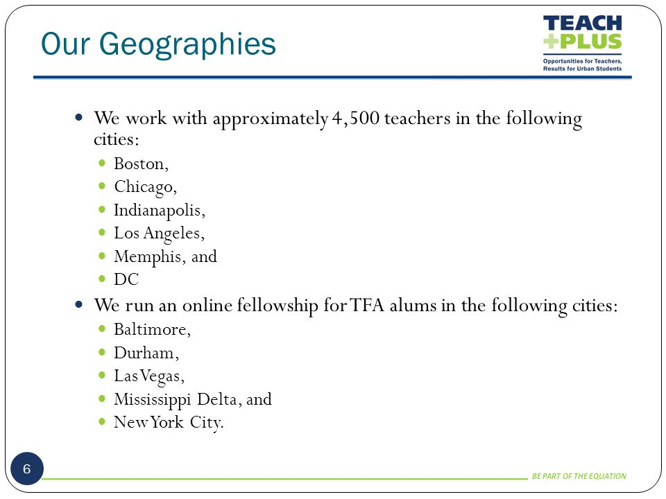 BE PART OF THE EQUATION Our Geographies 6 We work with approximately 4,500 teachers in the following cities: Boston, Chicago, Indianapolis, Los Angeles, Memphis, and DC We run an online fellowship for TFA alums in the following cities: Baltimore, Durham, Las Vegas, Mississippi Delta, and New York City.