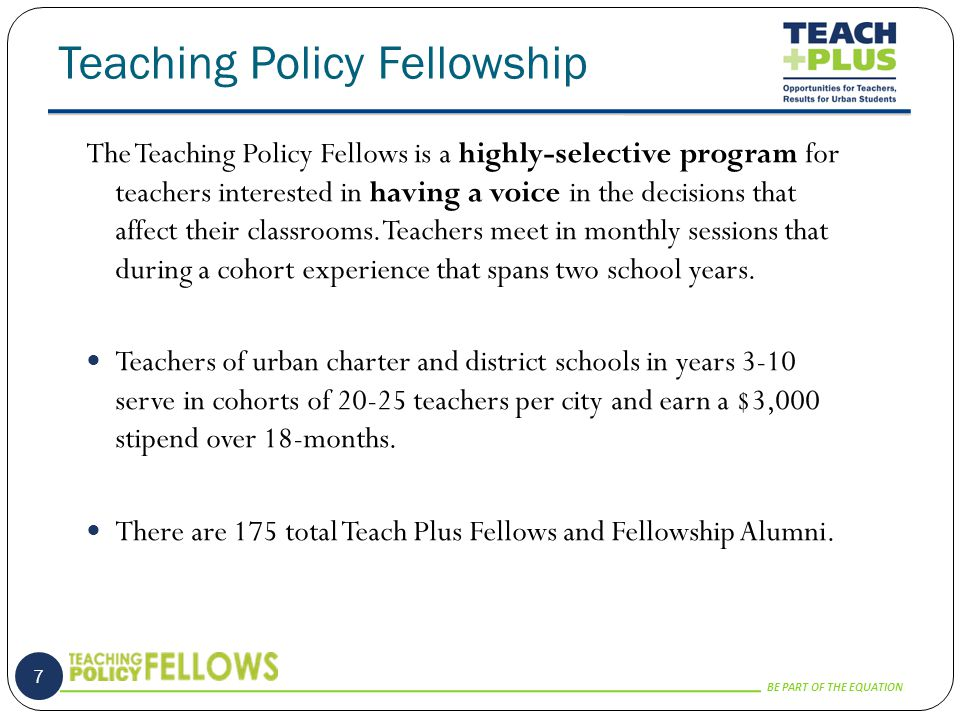 BE PART OF THE EQUATION Teaching Policy Fellowship 7 The Teaching Policy Fellows is a highly-selective program for teachers interested in having a voice in the decisions that affect their classrooms.