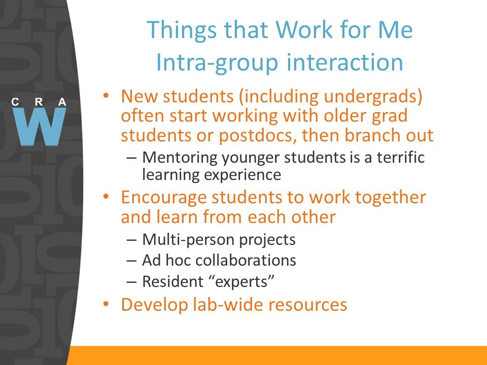Things that Work for Me Intra-group interaction New students (including undergrads) often start working with older grad students or postdocs, then branch out – Mentoring younger students is a terrific learning experience Encourage students to work together and learn from each other – Multi-person projects – Ad hoc collaborations – Resident experts Develop lab-wide resources