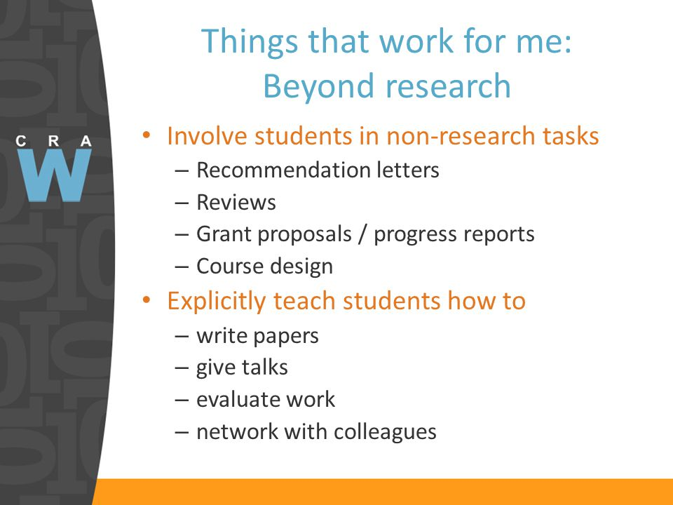 Things that work for me: Beyond research Involve students in non-research tasks – Recommendation letters – Reviews – Grant proposals / progress reports – Course design Explicitly teach students how to – write papers – give talks – evaluate work – network with colleagues