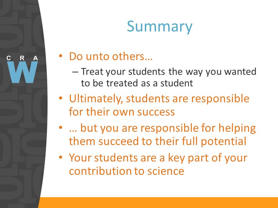Summary Do unto others… – Treat your students the way you wanted to be treated as a student Ultimately, students are responsible for their own success … but you are responsible for helping them succeed to their full potential Your students are a key part of your contribution to science