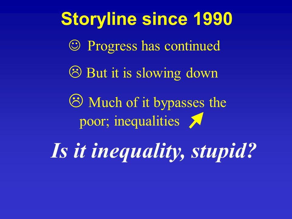 Progress has continued L But it is slowing down L Much of it bypasses the poor; inequalities Storyline since 1990 Is it inequality, stupid?