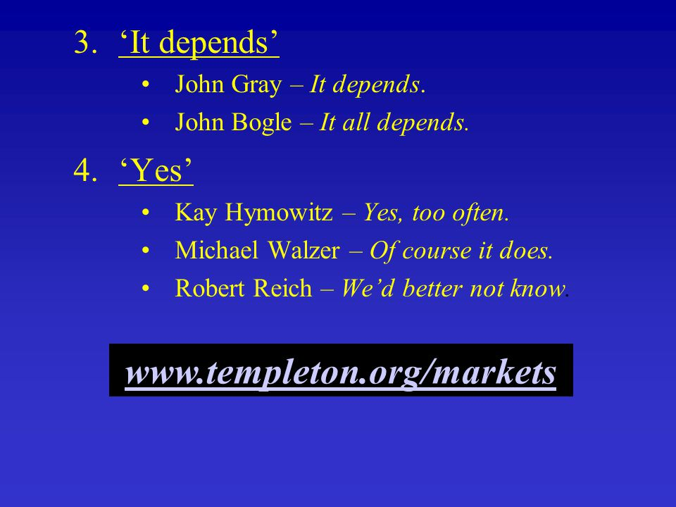 3.'It depends' John Gray – It depends. John Bogle – It all depends. 4.'Yes' Kay Hymowitz – Yes, too often. Michael Walzer – Of course it does. Robert