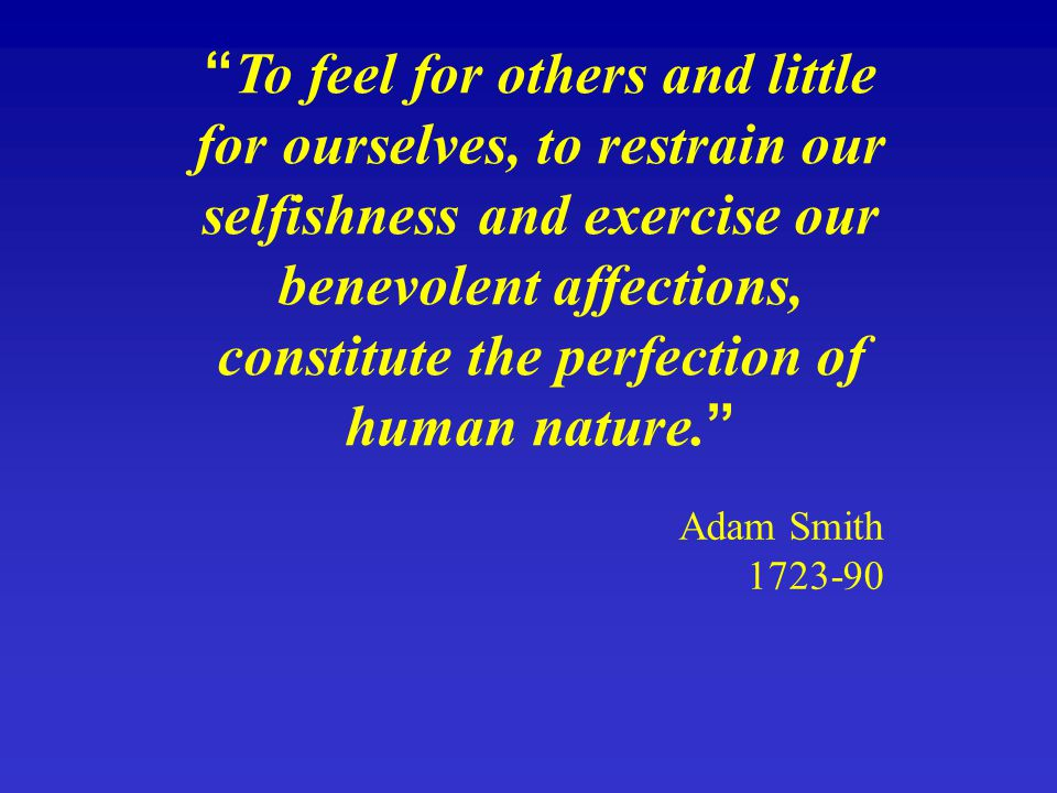 To feel for others and little for ourselves, to restrain our selfishness and exercise our benevolent affections, constitute the perfection of human nature.