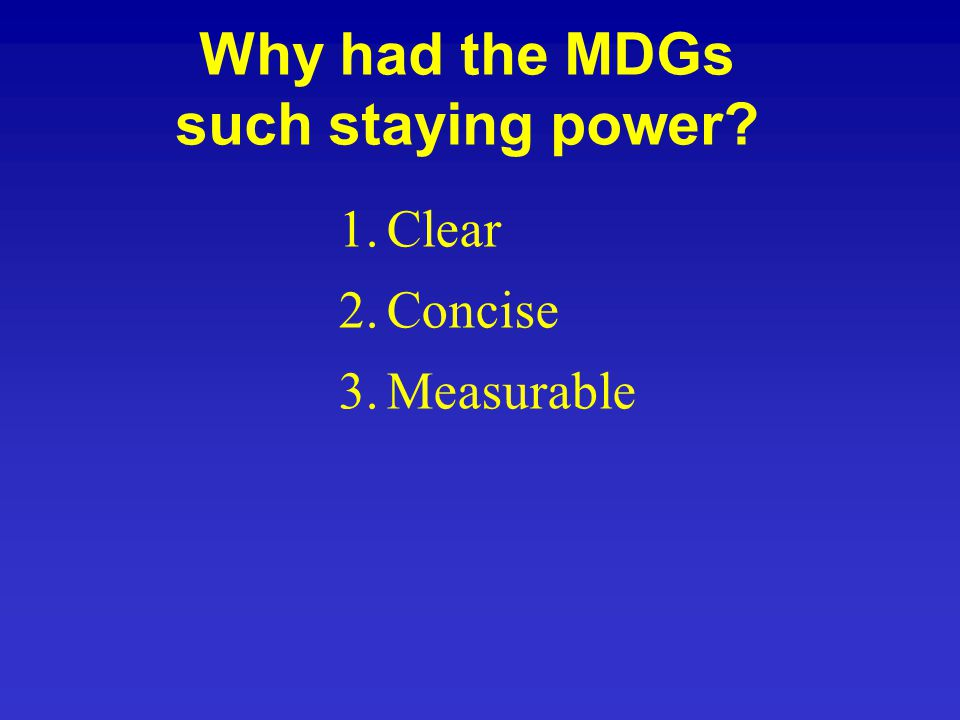 Why had the MDGs such staying power 1.Clear 2.Concise 3.Measurable