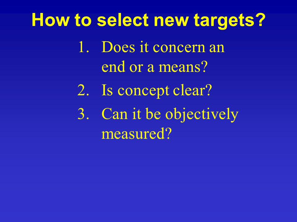 How to select new targets? 1.Does it concern an end or a means? 2.Is concept clear? 3.Can it be objectively measured?