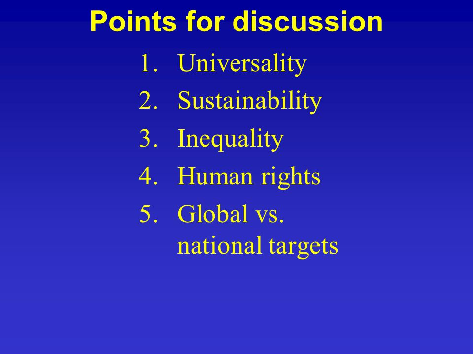 Points for discussion 1.Universality 2.Sustainability 3.Inequality 4.Human rights 5.Global vs. national targets