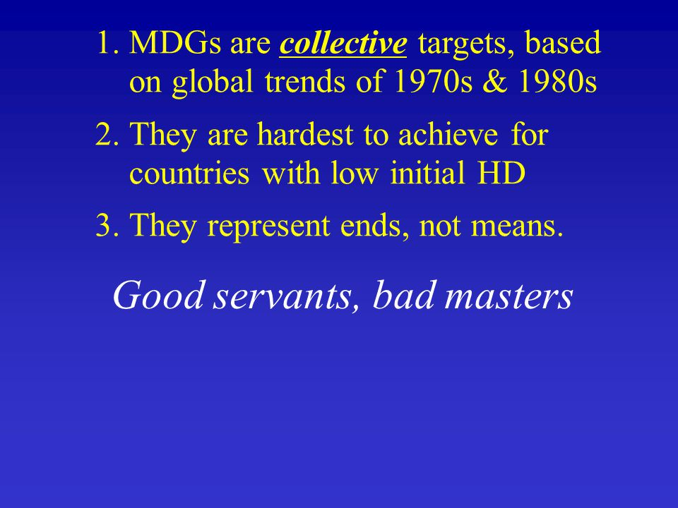 1.MDGs are collective targets, based on global trends of 1970s & 1980s 2.They are hardest to achieve for countries with low initial HD 3.They represen