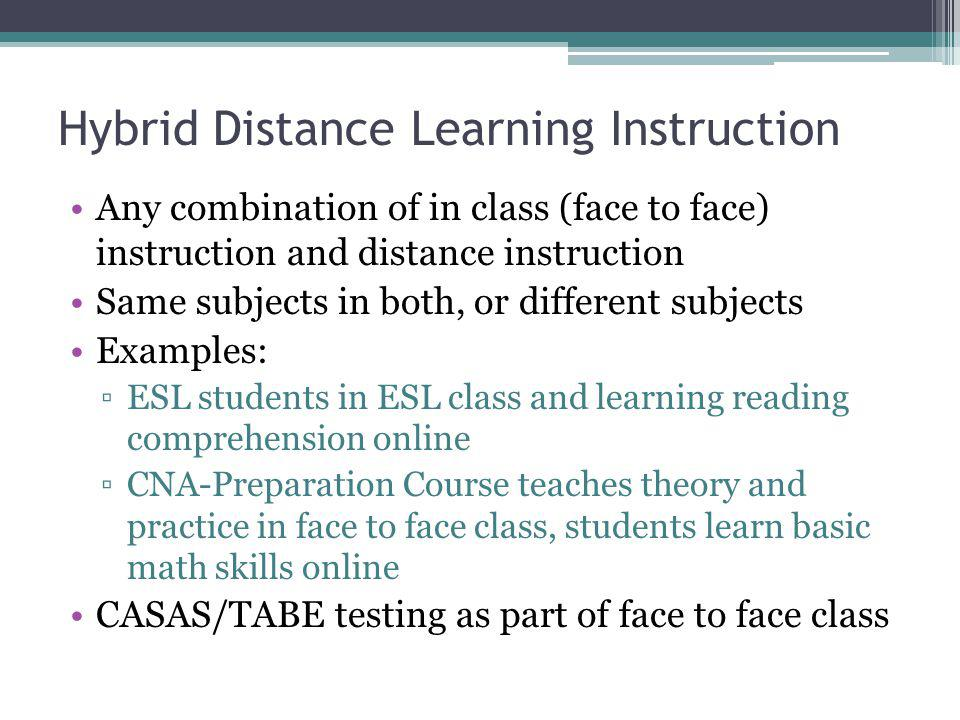 Hybrid Distance Learning Instruction Any combination of in class (face to face) instruction and distance instruction Same subjects in both, or differe