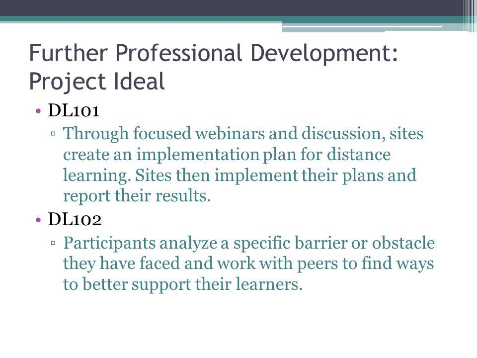 Further Professional Development: Project Ideal DL101 ▫Through focused webinars and discussion, sites create an implementation plan for distance learning.