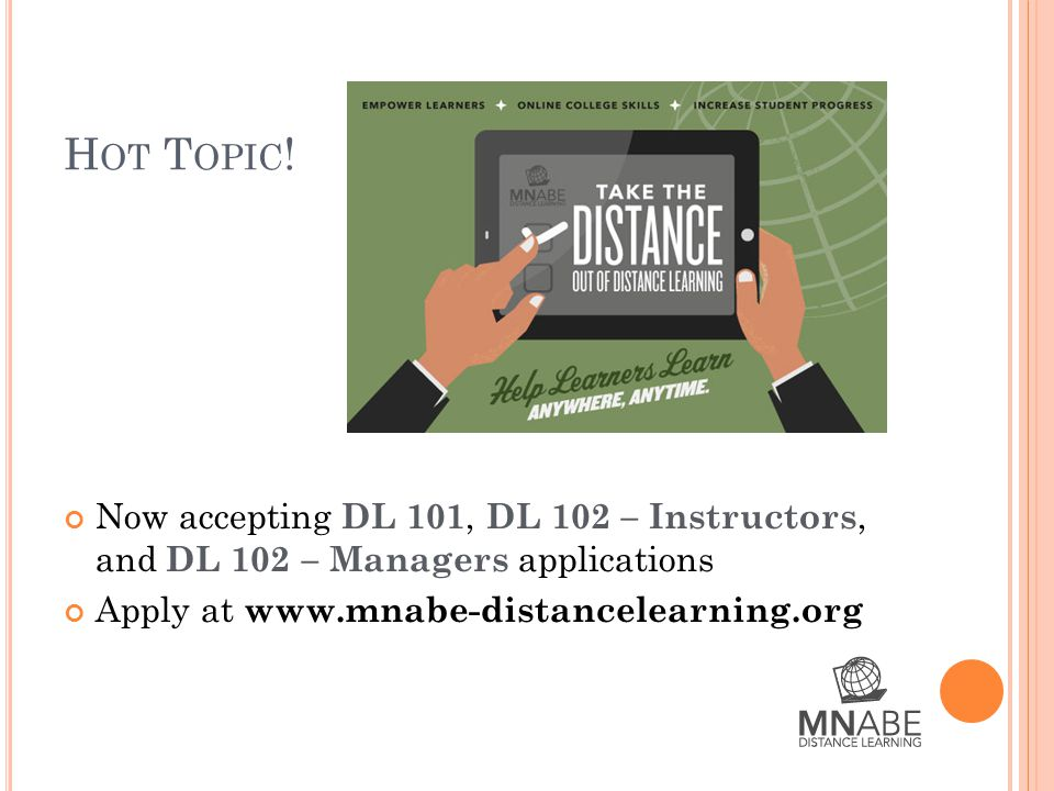 H OT T OPIC ! Now accepting DL 101, DL 102 – Instructors, and DL 102 – Managers applications Apply at www.mnabe-distancelearning.org