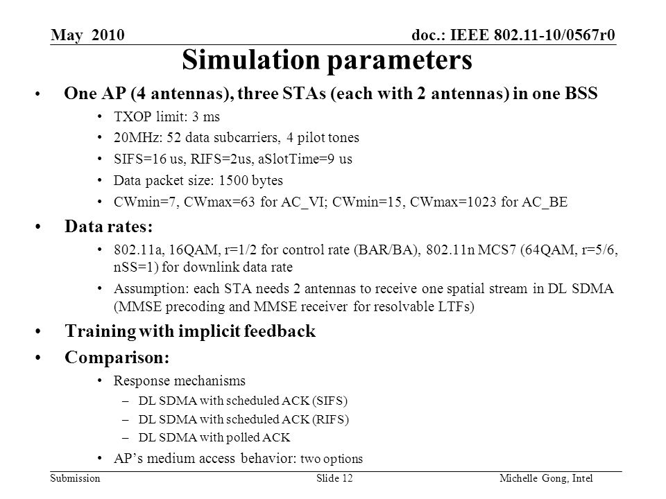 doc.: IEEE 802.11-10/0567r0 Submission Slide 12Michelle Gong, Intel May 2010 Simulation parameters One AP (4 antennas), three STAs (each with 2 antennas) in one BSS TXOP limit: 3 ms 20MHz: 52 data subcarriers, 4 pilot tones SIFS=16 us, RIFS=2us, aSlotTime=9 us Data packet size: 1500 bytes CWmin=7, CWmax=63 for AC_VI; CWmin=15, CWmax=1023 for AC_BE Data rates: 802.11a, 16QAM, r=1/2 for control rate (BAR/BA), 802.11n MCS7 (64QAM, r=5/6, nSS=1) for downlink data rate Assumption: each STA needs 2 antennas to receive one spatial stream in DL SDMA (MMSE precoding and MMSE receiver for resolvable LTFs) Training with implicit feedback Comparison: Response mechanisms –DL SDMA with scheduled ACK (SIFS) –DL SDMA with scheduled ACK (RIFS) –DL SDMA with polled ACK AP's medium access behavior: two options