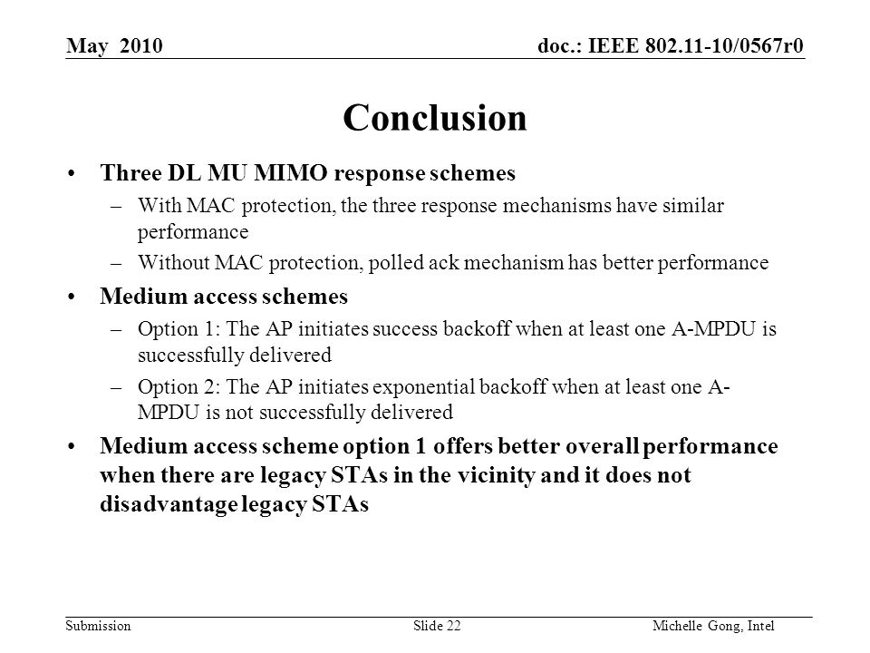 doc.: IEEE 802.11-10/0567r0 Submission Slide 22Michelle Gong, Intel May 2010 Conclusion Three DL MU MIMO response schemes –With MAC protection, the three response mechanisms have similar performance –Without MAC protection, polled ack mechanism has better performance Medium access schemes –Option 1: The AP initiates success backoff when at least one A-MPDU is successfully delivered –Option 2: The AP initiates exponential backoff when at least one A- MPDU is not successfully delivered Medium access scheme option 1 offers better overall performance when there are legacy STAs in the vicinity and it does not disadvantage legacy STAs