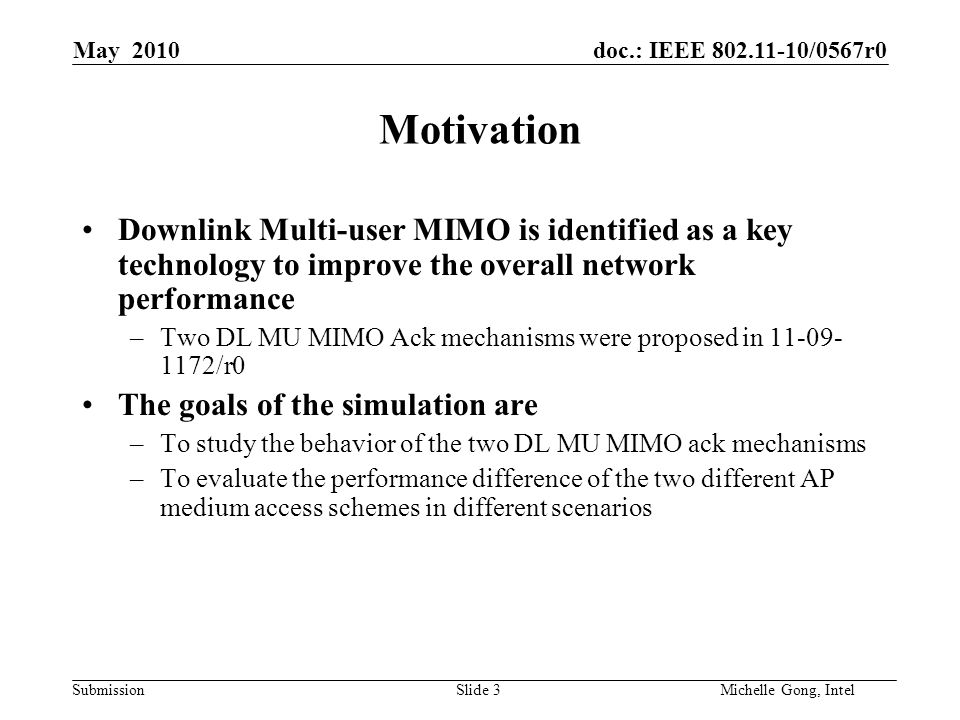 doc.: IEEE 802.11-10/0567r0 Submission Slide 4Michelle Gong, Intel May 2010 DL MU MIMO with scheduled Ack The AP contends for the medium using EDCA –The AP transmits a downlink MU MIMO burst to multiple STAs –Each data packet defines an offset value such that each STA knows when to transmit back a BA Scheduled Ack introduces less overhead but a STA needs to schedule its BA transmission Data (STA1) Data (STA3) BA Data (STA2) BA SIFS SIFS or RIFS pad
