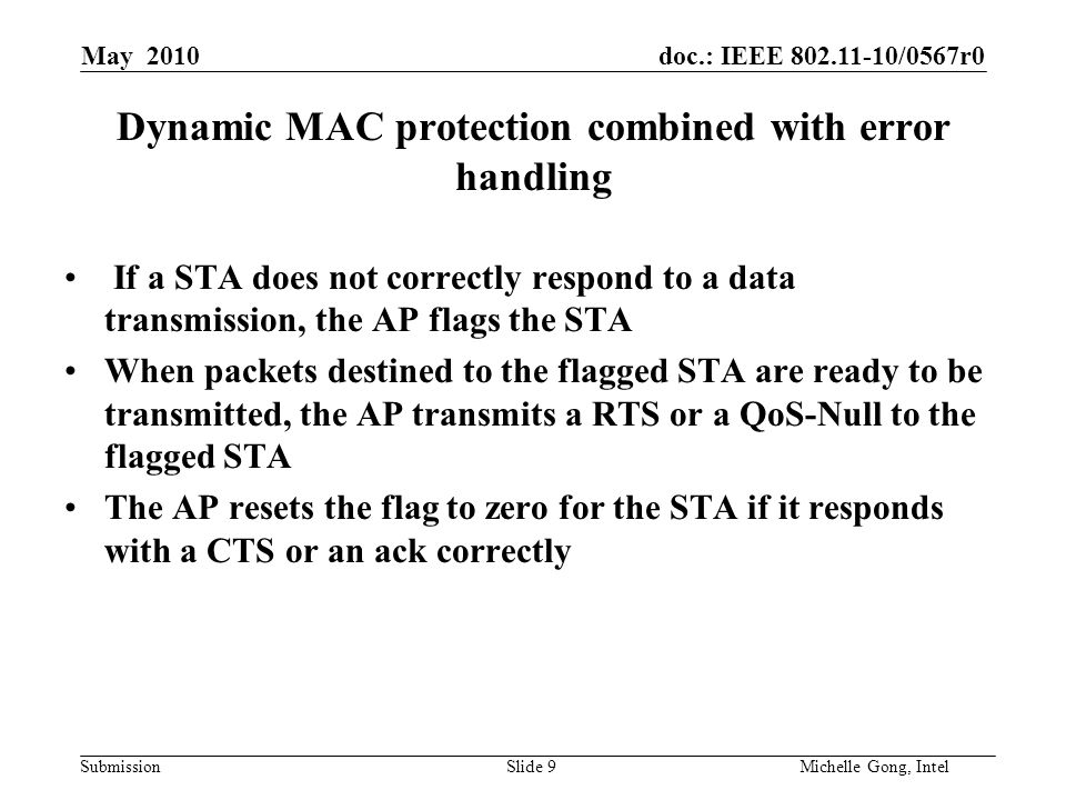 doc.: IEEE 802.11-10/0567r0 Submission Slide 10Michelle Gong, Intel May 2010 AP's medium access behavior (option 1) As long as one BA is received by the AP (or at least one received BA indicates correctly received new packets), the AP treats the DL SDMA transmission as a success –CW = CWmin If no BA is received (or no received BA indicates correctly received new packets), the AP treats the DL SDMA transmission as a failure and initiates exponential backoff –CW = (CW+1)*2-1 Data (STA1) Data (STA3) BA Data (STA2) BA SIFS or RIFS Backoff (CWmin) Data (STA1) BA Data (STA2) BA Data (STA3)
