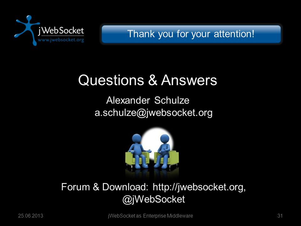 Questions & Answers Alexander Schulze a.schulze@jwebsocket.org Forum & Download: http://jwebsocket.org, @jWebSocket jWebSocket as Enterprise Middleware3125.06.2013 Thank you for your attention!