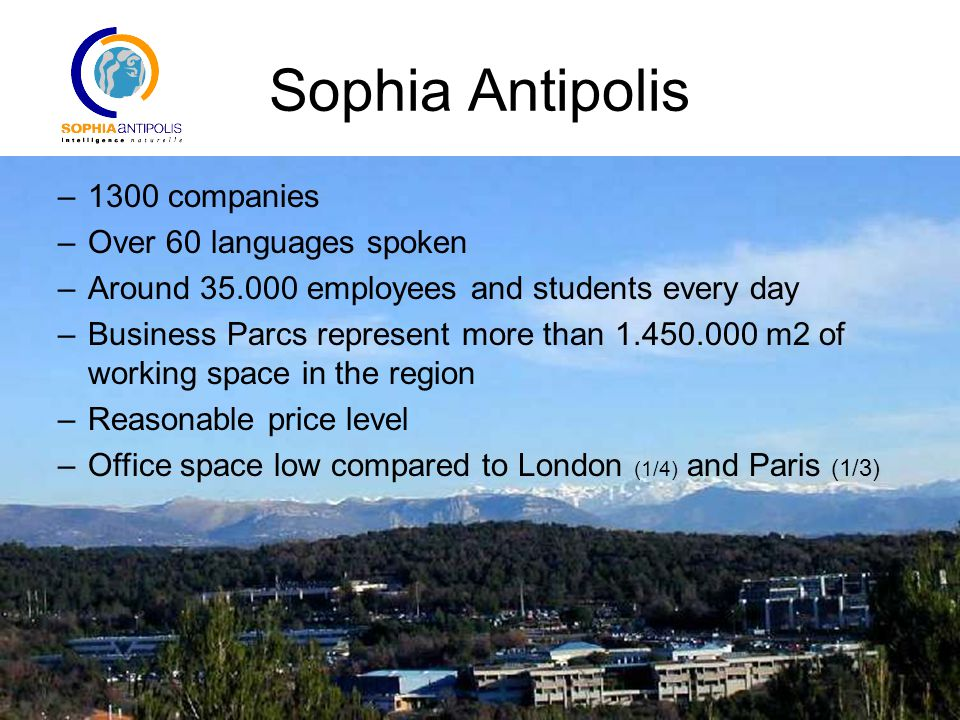 Sophia Antipolis The technopole Main business areas of the park ITC (IT and Telecommunication) –IBM, HP, Texas Instruments, Intel, SAP, Cisco, Amadeus, W3C world wide web consortium 23% of companies and 43% of jobs Health and Life sciences –Johnson & Johnson, Galderma Dermatology, Arkopharma, GE Medical Systems, Dow 4% of companies and 9% of jobs Nature and Wellness industry –ADEME, INRA, Plan Bleu, –Fragrances & flavours industry MANE, Robertet, Fragonard, Galimard