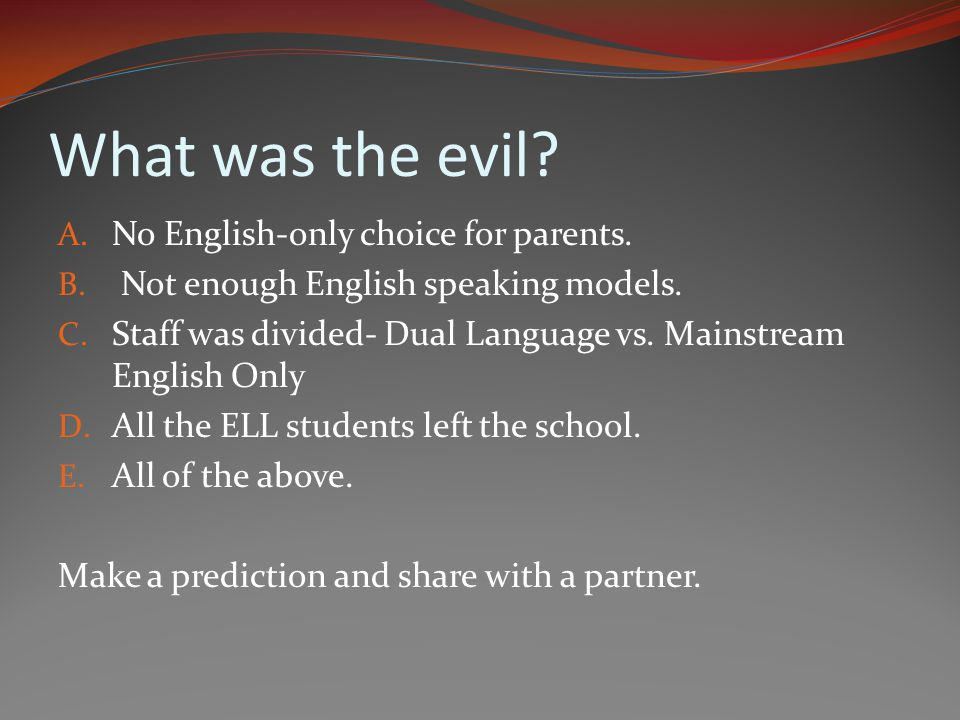 What was the evil? A. No English-only choice for parents. B. Not enough English speaking models. C. Staff was divided- Dual Language vs. Mainstream En