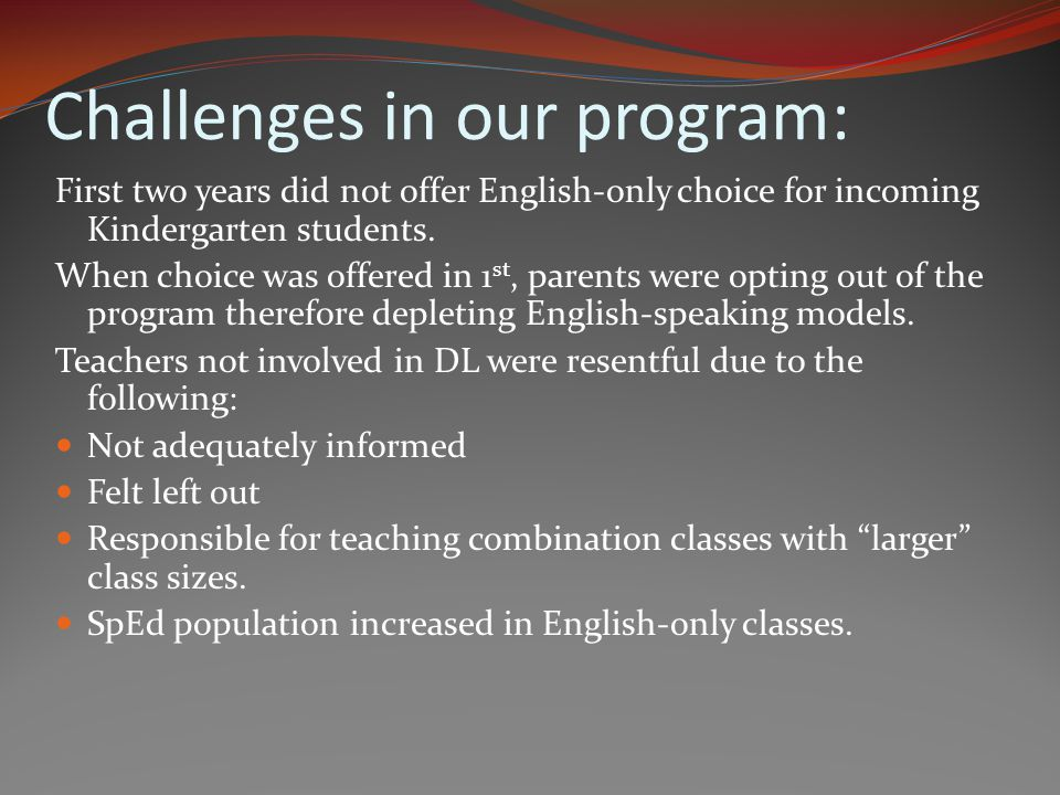Challenges in our program: First two years did not offer English-only choice for incoming Kindergarten students. When choice was offered in 1 st, pare