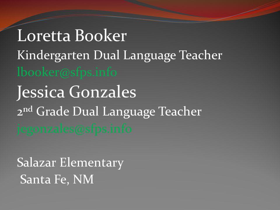 Loretta Booker Kindergarten Dual Language Teacher lbooker@sfps.info Jessica Gonzales 2 nd Grade Dual Language Teacher jegonzales@sfps.info Salazar Elementary Santa Fe, NM