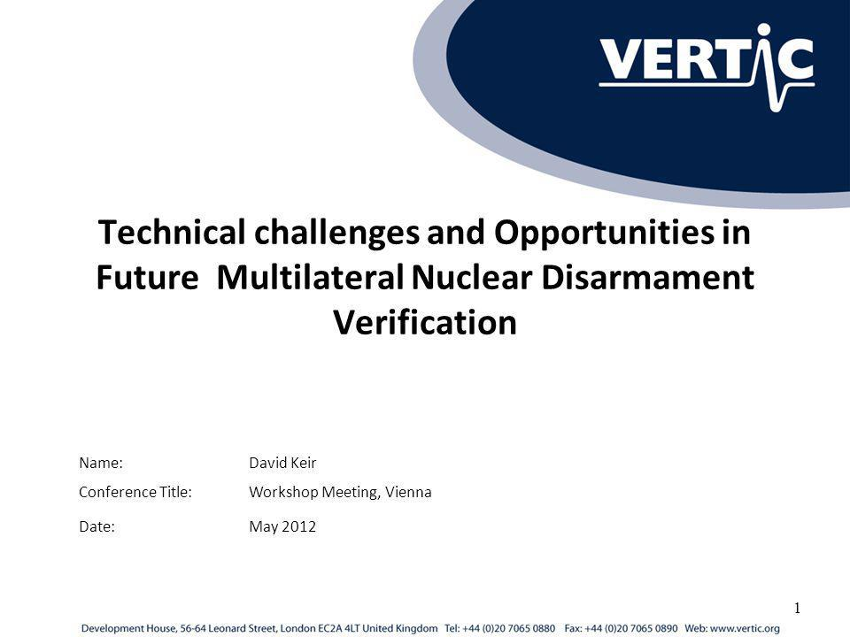 Technical challenges and Opportunities in Future Multilateral Nuclear Disarmament Verification Conference Title:Workshop Meeting, Vienna Name:David Keir 1 Date:May 2012