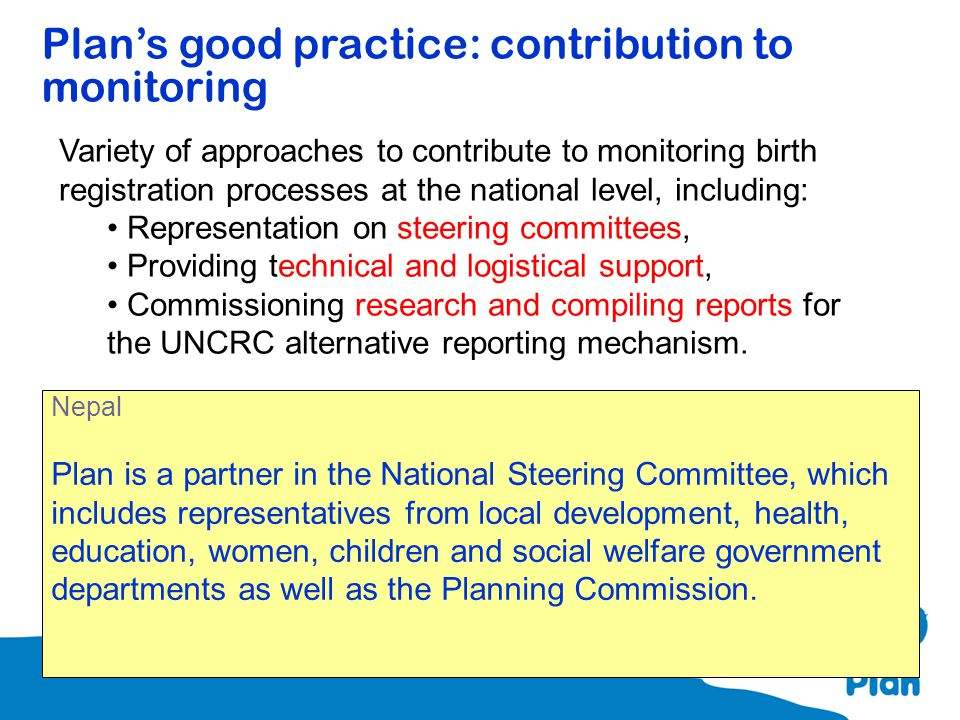 Plan's good practice: contribution to monitoring Variety of approaches to contribute to monitoring birth registration processes at the national level,