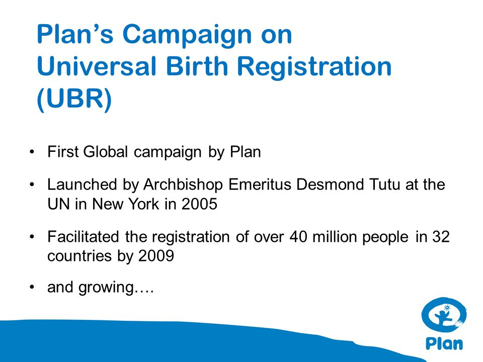 Plan's Campaign on Universal Birth Registration (UBR) First Global campaign by Plan Launched by Archbishop Emeritus Desmond Tutu at the UN in New York