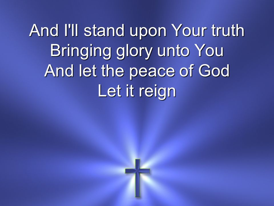 And I ll stand upon Your truth Bringing glory unto You And let the peace of God Let it reign