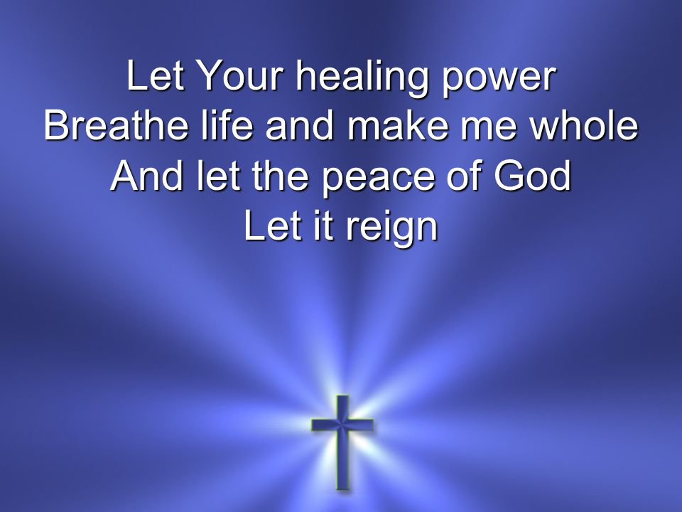 Let Your healing power Breathe life and make me whole And let the peace of God Let it reign
