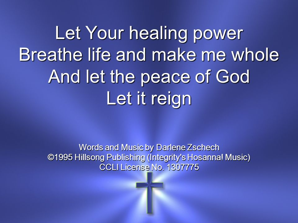 Let Your healing power Breathe life and make me whole And let the peace of God Let it reign Words and Music by Darlene Zschech ©1995 Hillsong Publishing (Integrity s Hosanna.
