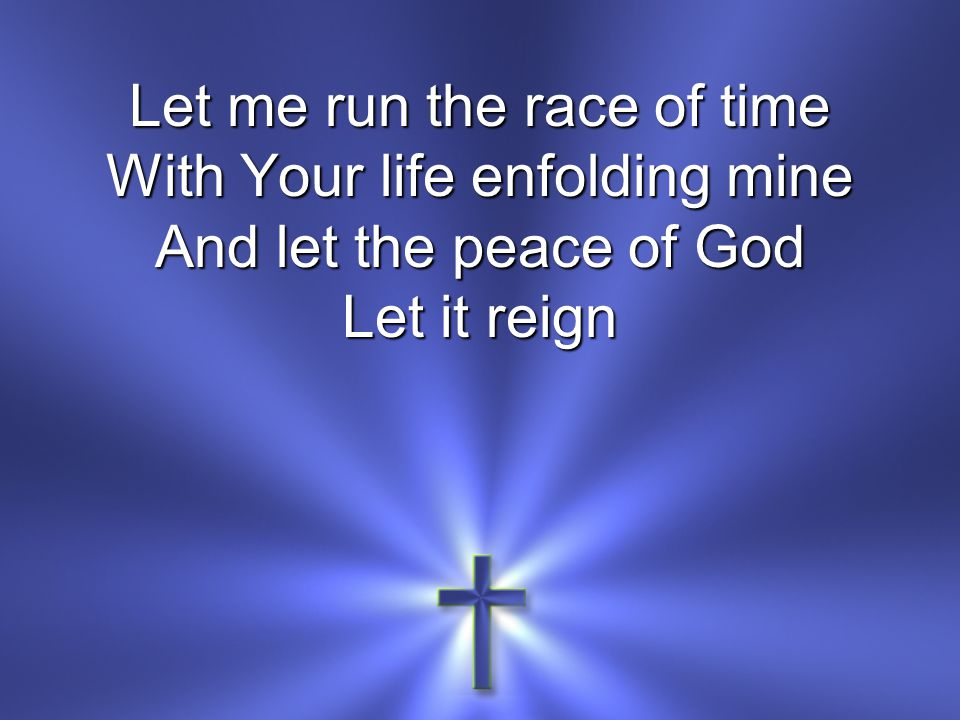 Let me run the race of time With Your life enfolding mine And let the peace of God Let it reign