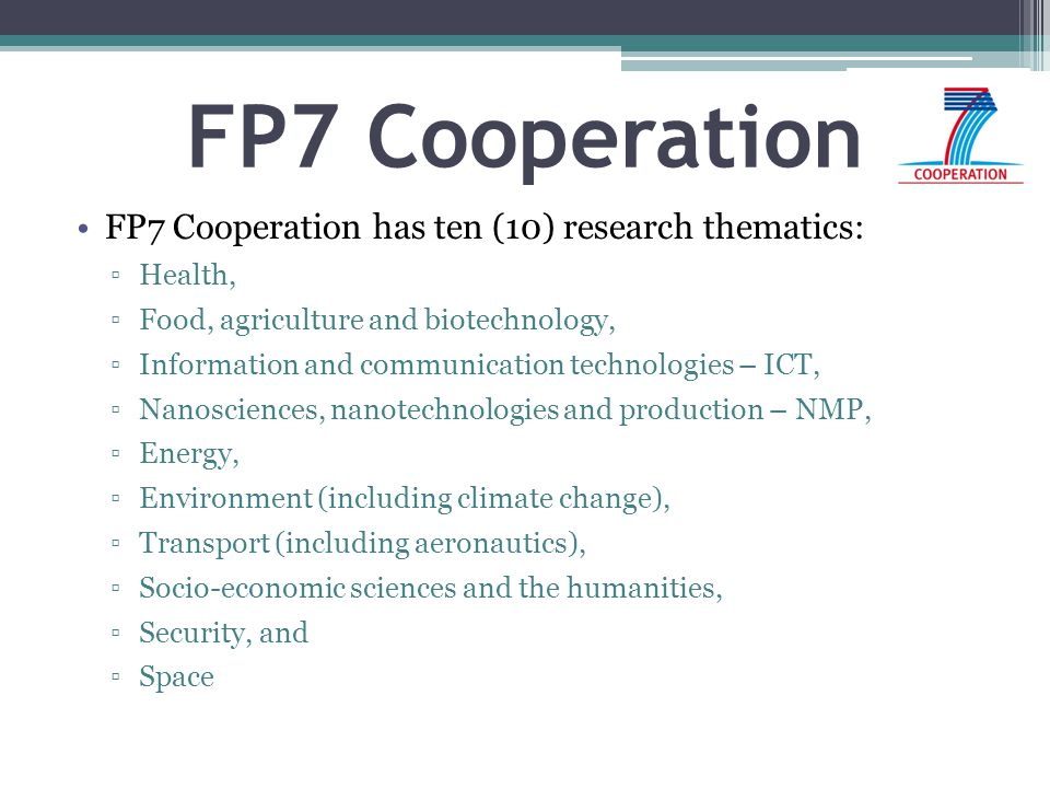 FP7 Cooperation FP7 Cooperation has ten (10) research thematics: ▫Health, ▫Food, agriculture and biotechnology, ▫Information and communication technol