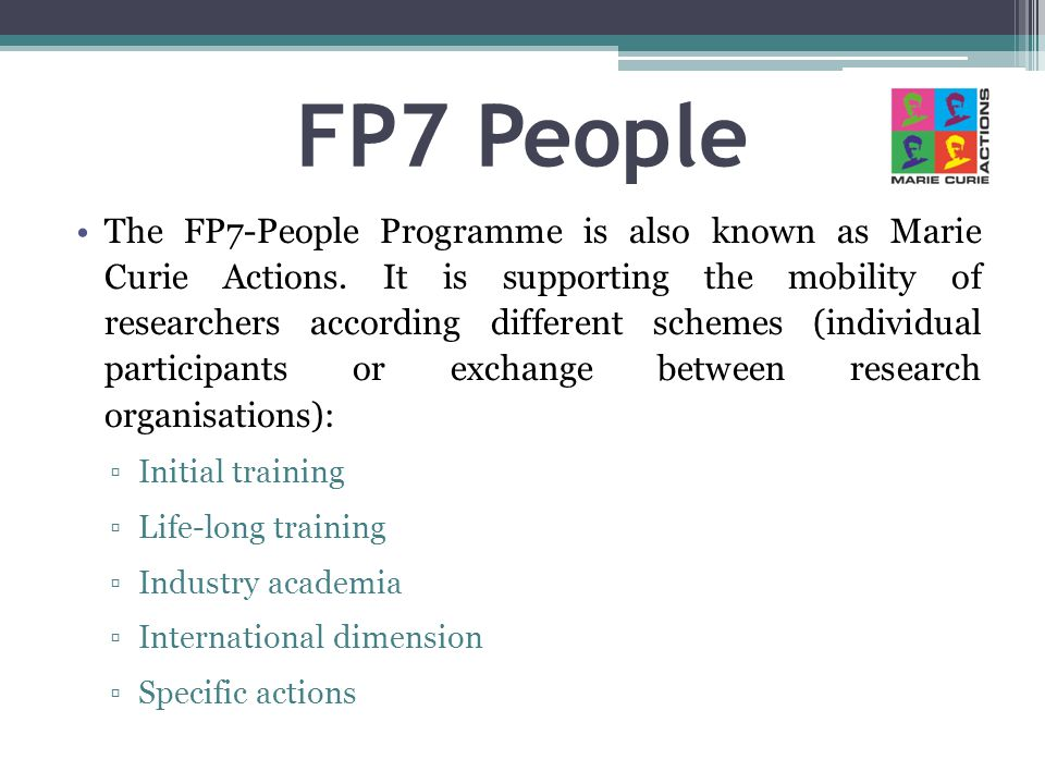 FP7 People The FP7-People Programme is also known as Marie Curie Actions. It is supporting the mobility of researchers according different schemes (in